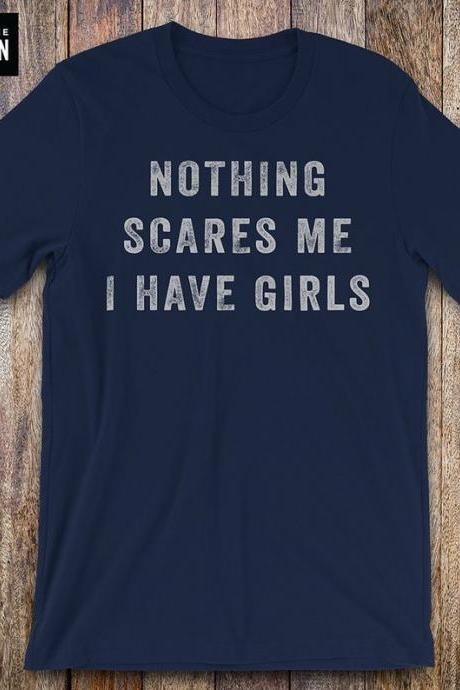 Nothing Scares Me, I Have Girls, father daughter shirt, funny dad shirt, funny quote, fathers day, birthday, dad gifts from daughter